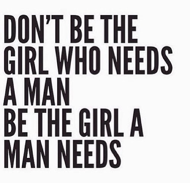 Don't be the girl who needs a man be the girl a man needs